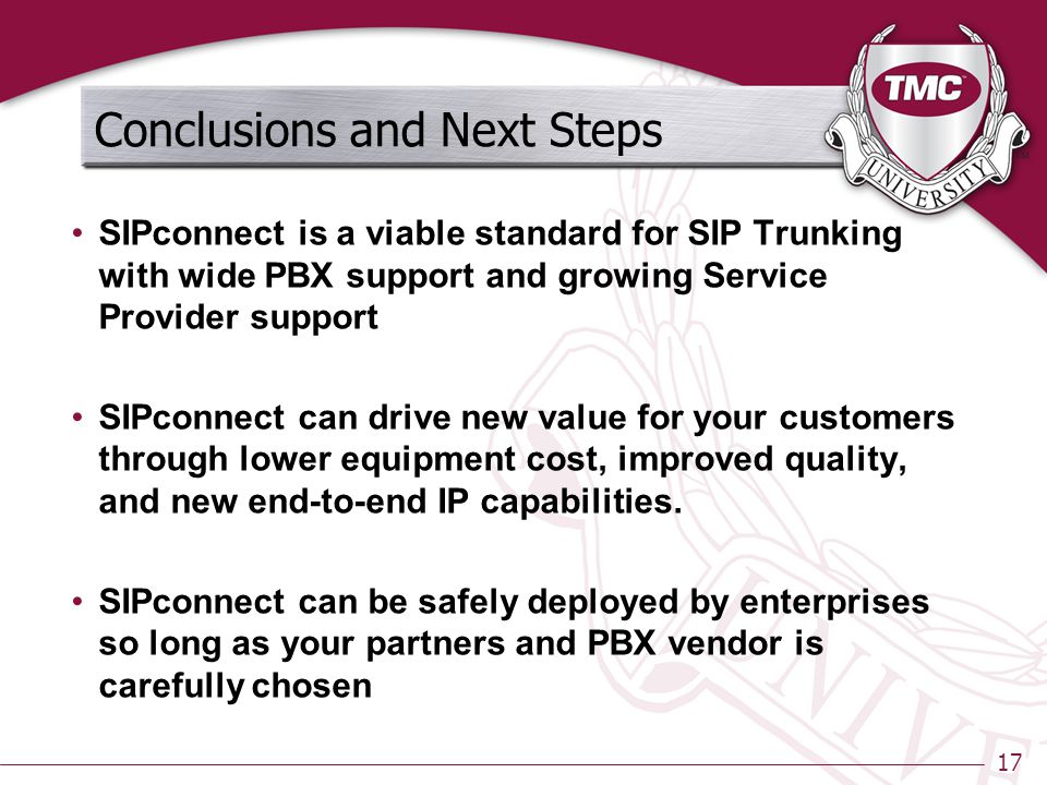 17 Conclusions and Next Steps SIPconnect is a viable standard for SIP Trunking with wide PBX support and growing Service Provider support SIPconnect can drive new value for your customers through lower equipment cost, improved quality, and new end-to-end IP capabilities.