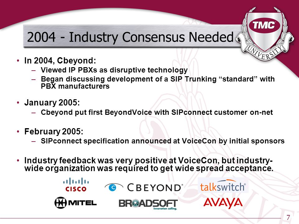 7 2004 - Industry Consensus Needed In 2004, Cbeyond: –Viewed IP PBXs as disruptive technology –Began discussing development of a SIP Trunking standard with PBX manufacturers January 2005: –Cbeyond put first BeyondVoice with SIPconnect customer on-net February 2005: –SIPconnect specification announced at VoiceCon by initial sponsors Industry feedback was very positive at VoiceCon, but industry- wide organization was required to get wide spread acceptance.