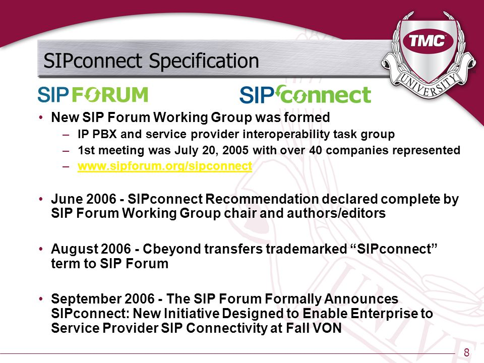 8 SIPconnect Specification New SIP Forum Working Group was formed –IP PBX and service provider interoperability task group –1st meeting was July 20, 2005 with over 40 companies represented –www.sipforum.org/sipconnectwww.sipforum.org/sipconnect June 2006 - SIPconnect Recommendation declared complete by SIP Forum Working Group chair and authors/editors August 2006 - Cbeyond transfers trademarked SIPconnect term to SIP Forum September 2006 - The SIP Forum Formally Announces SIPconnect: New Initiative Designed to Enable Enterprise to Service Provider SIP Connectivity at Fall VON