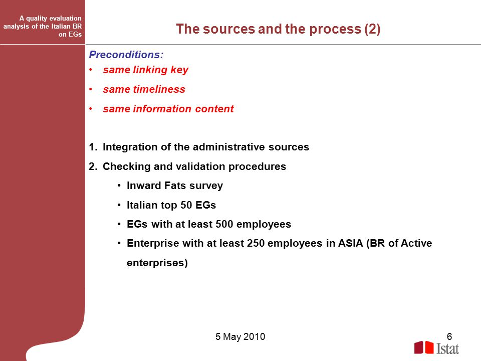 5 May 20106 The sources and the process (2) Preconditions: same linking key same timeliness same information content 1.Integration of the administrative sources 2.Checking and validation procedures Inward Fats survey Italian top 50 EGs EGs with at least 500 employees Enterprise with at least 250 employees in ASIA (BR of Active enterprises) A quality evaluation analysis of the Italian BR on EGs
