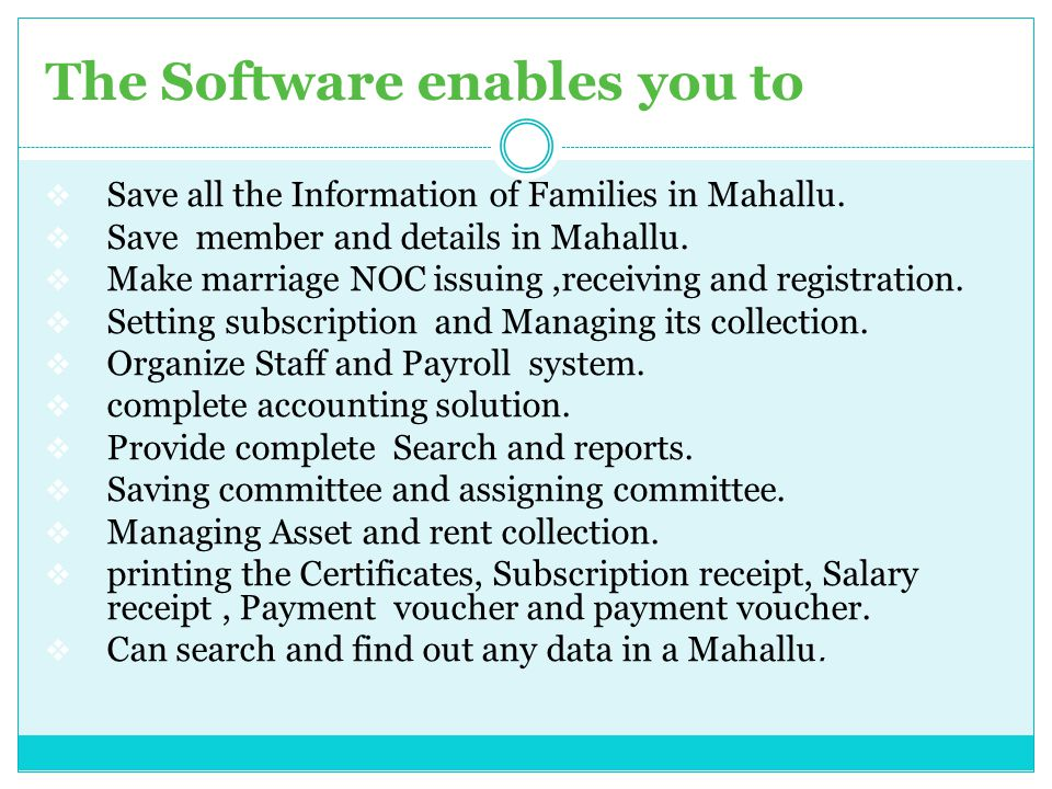 The Software enables you to  Save all the Information of Families in Mahallu.  Save member and details in Mahallu.  Make marriage NOC issuing,recei