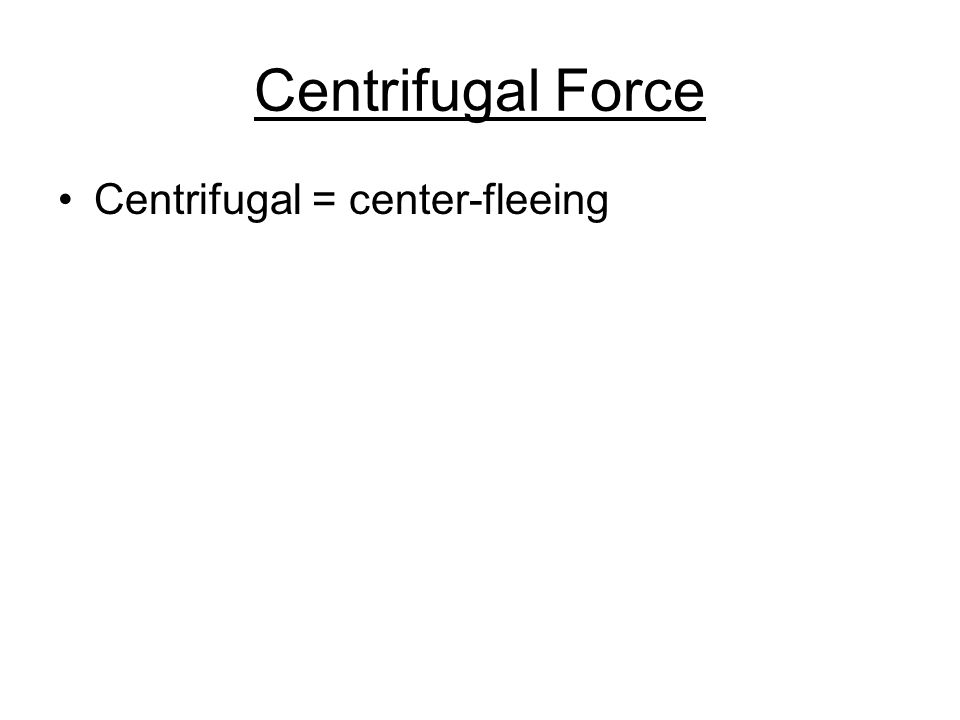 Centrifugal Force Centrifugal = center-fleeing