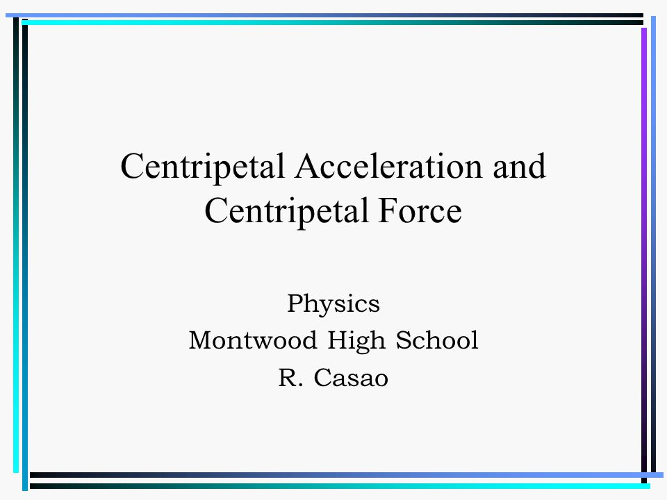 Centripetal Acceleration and Centripetal Force Physics Montwood High School R. Casao