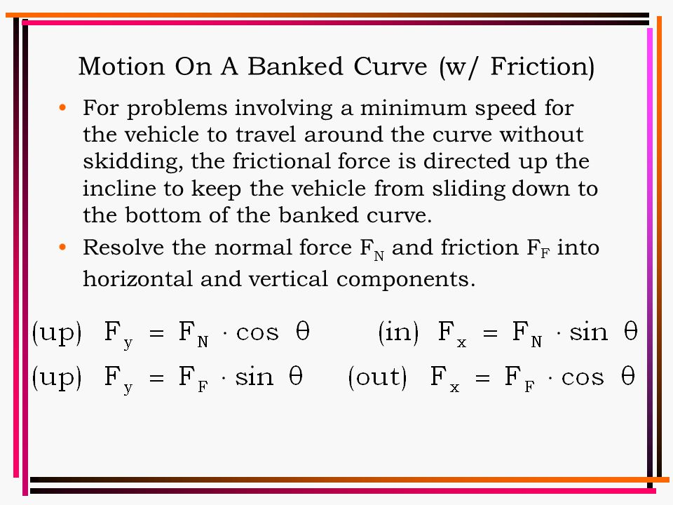 Motion On A Banked Curve (w/ Friction) For problems involving a minimum speed for the vehicle to travel around the curve without skidding, the frictio