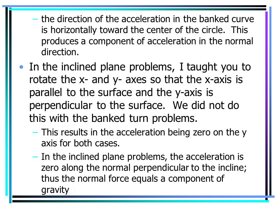 –the direction of the acceleration in the banked curve is horizontally toward the center of the circle. This produces a component of acceleration in t