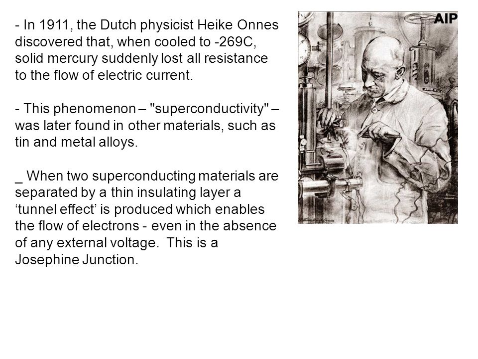 - In 1911, the Dutch physicist Heike Onnes discovered that, when cooled to -269C, solid mercury suddenly lost all resistance to the flow of electric current.