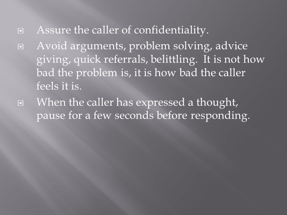  Assure the caller of confidentiality.  Avoid arguments, problem solving, advice giving, quick referrals, belittling. It is not how bad the problem