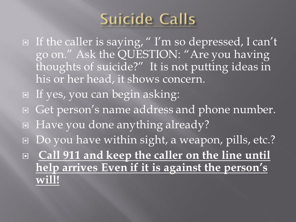 " If the caller is saying, "" I'm so depressed, I can't go on."" Ask the QUESTION: ""Are you having thoughts of suicide?"" It is not putting ideas in his"