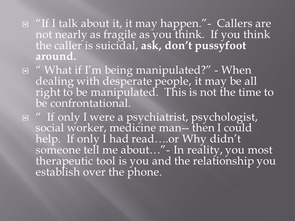 " ""If I talk about it, it may happen.""- Callers are not nearly as fragile as you think. If you think the caller is suicidal, ask, don't pussyfoot arou"