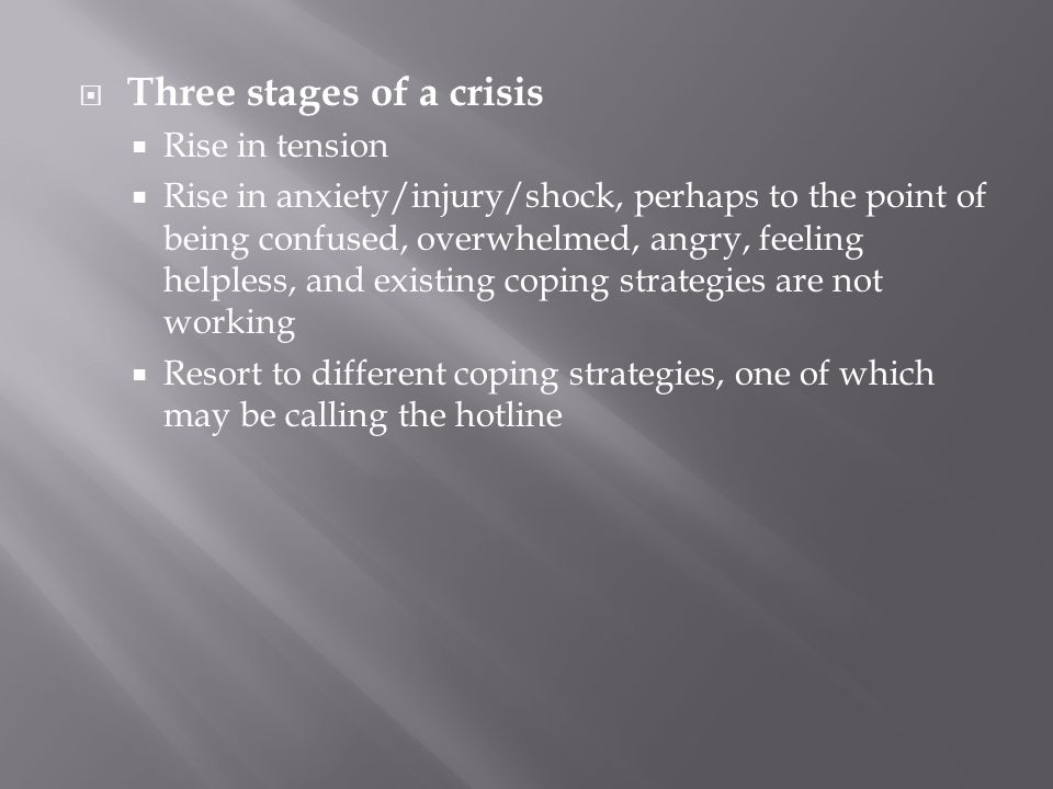  Three stages of a crisis  Rise in tension  Rise in anxiety/injury/shock, perhaps to the point of being confused, overwhelmed, angry, feeling helpl