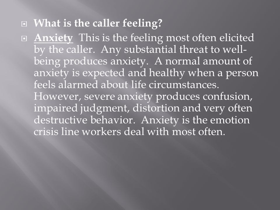 What is the caller feeling?  Anxiety This is the feeling most often elicited by the caller. Any substantial threat to well- being produces anxiety.