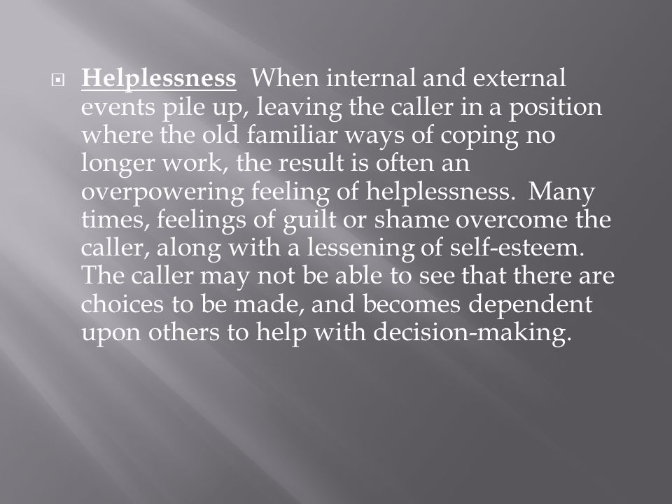  Helplessness When internal and external events pile up, leaving the caller in a position where the old familiar ways of coping no longer work, the r