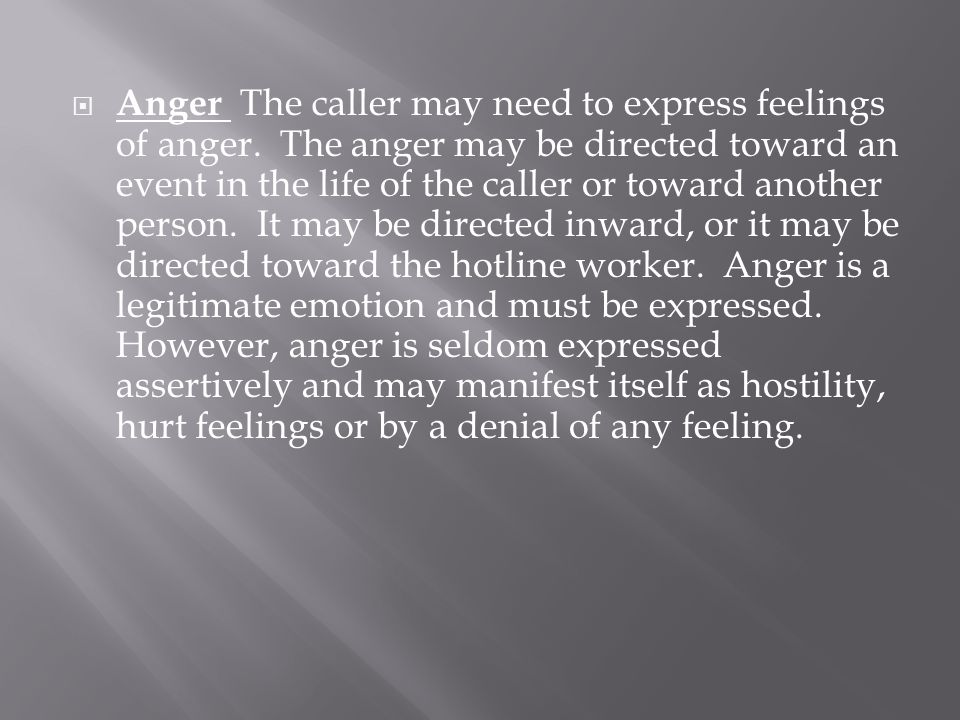  Anger The caller may need to express feelings of anger. The anger may be directed toward an event in the life of the caller or toward another person