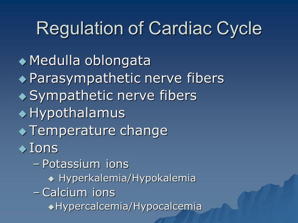 Regulation of Cardiac Cycle  Medulla oblongata  Parasympathetic nerve fibers  Sympathetic nerve fibers  Hypothalamus  Temperature change  Ions –Potassium ions  Hyperkalemia/Hypokalemia –Calcium ions  Hypercalcemia/Hypocalcemia