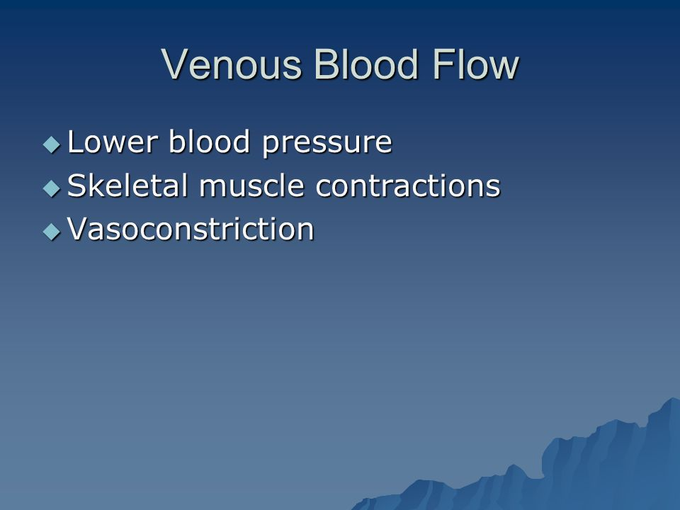Venous Blood Flow  Lower blood pressure  Skeletal muscle contractions  Vasoconstriction