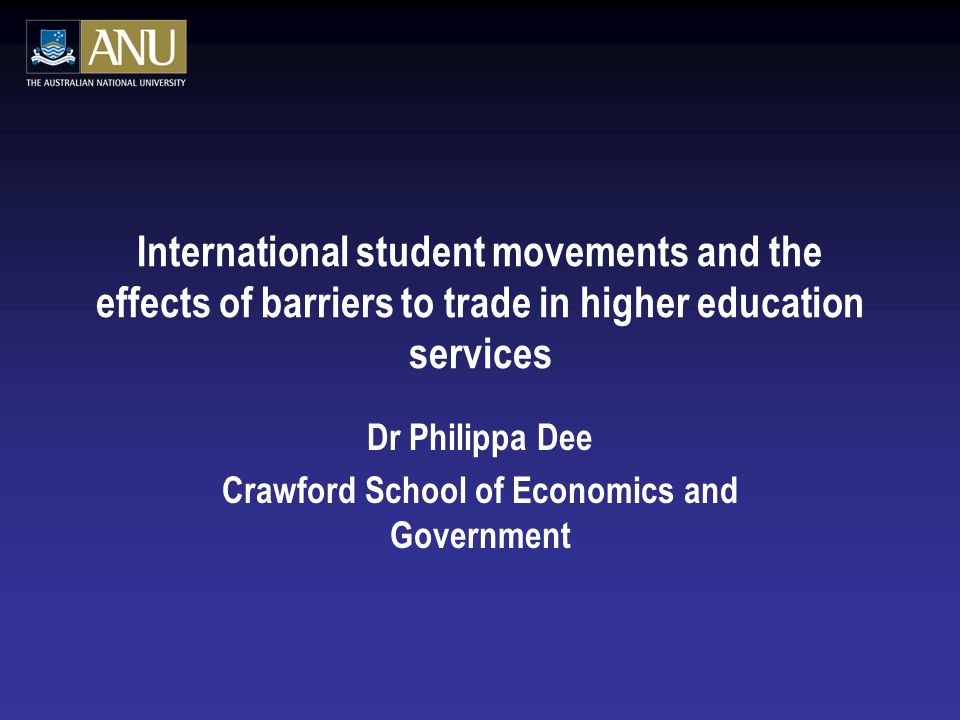 International student movements and the effects of barriers to trade in higher education services Dr Philippa Dee Crawford School of Economics and Government