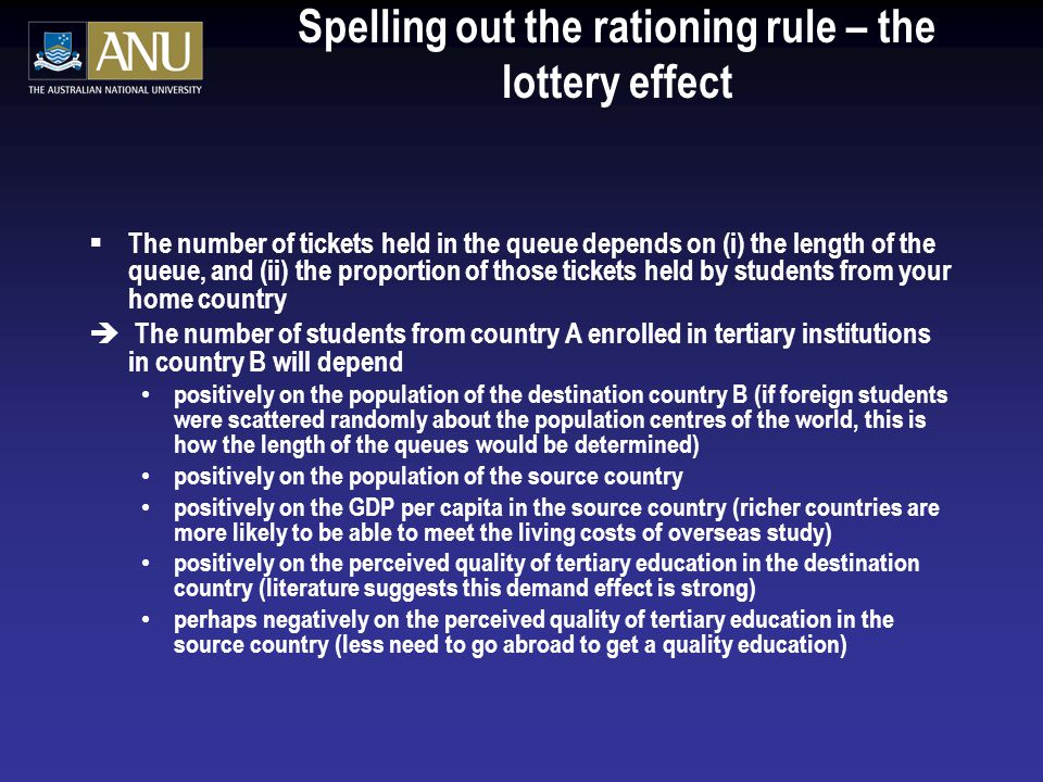 Spelling out the rationing rule – the lottery effect  The number of tickets held in the queue depends on (i) the length of the queue, and (ii) the proportion of those tickets held by students from your home country è The number of students from country A enrolled in tertiary institutions in country B will depend positively on the population of the destination country B (if foreign students were scattered randomly about the population centres of the world, this is how the length of the queues would be determined) positively on the population of the source country positively on the GDP per capita in the source country (richer countries are more likely to be able to meet the living costs of overseas study) positively on the perceived quality of tertiary education in the destination country (literature suggests this demand effect is strong) perhaps negatively on the perceived quality of tertiary education in the source country (less need to go abroad to get a quality education)