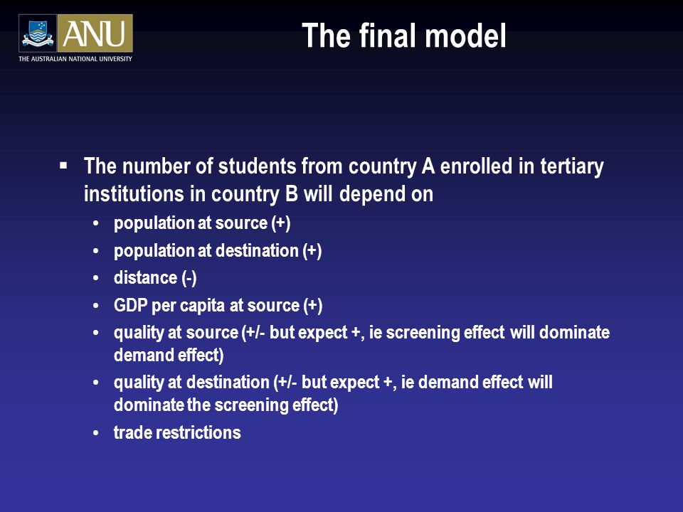 The final model  The number of students from country A enrolled in tertiary institutions in country B will depend on population at source (+) population at destination (+) distance (-) GDP per capita at source (+) quality at source (+/- but expect +, ie screening effect will dominate demand effect) quality at destination (+/- but expect +, ie demand effect will dominate the screening effect) trade restrictions