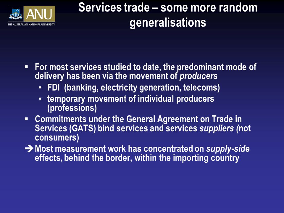 Services trade – some more random generalisations  For most services studied to date, the predominant mode of delivery has been via the movement of producers FDI (banking, electricity generation, telecoms) temporary movement of individual producers (professions)  Commitments under the General Agreement on Trade in Services (GATS) bind services and services suppliers ( not consumers) è Most measurement work has concentrated on supply-side effects, behind the border, within the importing country