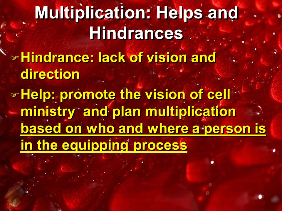 F Hindrance: lack of vision and direction F Help: promote the vision of cell ministry and plan multiplication based on who and where a person is in the equipping process F Hindrance: lack of vision and direction F Help: promote the vision of cell ministry and plan multiplication based on who and where a person is in the equipping process Multiplication: Helps and Hindrances