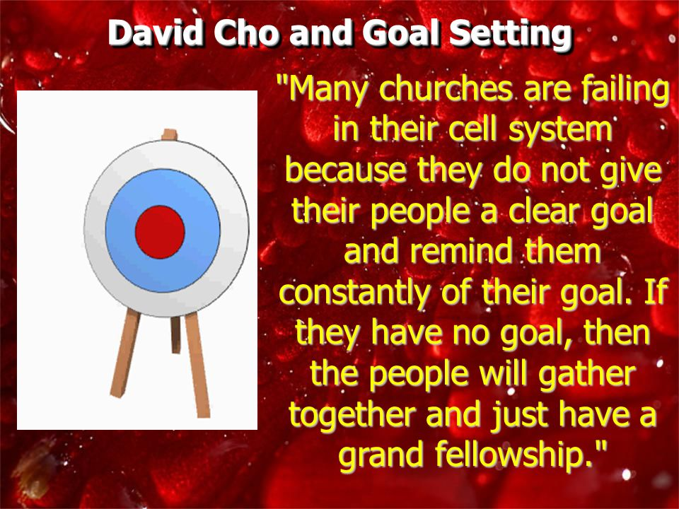 Many churches are failing in their cell system because they do not give their people a clear goal and remind them constantly of their goal.