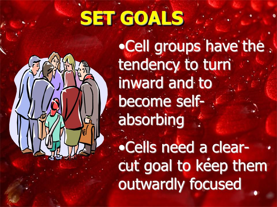 SET GOALS Cell groups have the tendency to turn inward and to become self- absorbingCell groups have the tendency to turn inward and to become self- absorbing Cells need a clear- cut goal to keep them outwardly focusedCells need a clear- cut goal to keep them outwardly focused