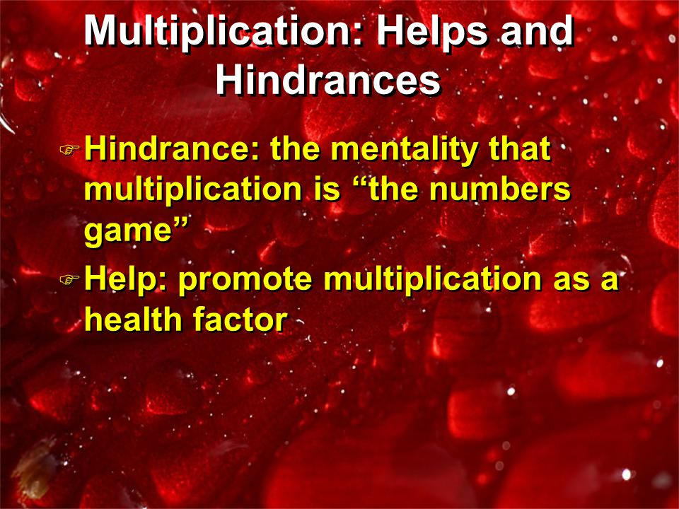 F Hindrance: the mentality that multiplication is the numbers game F Help: promote multiplication as a health factor F Hindrance: the mentality that multiplication is the numbers game F Help: promote multiplication as a health factor Multiplication: Helps and Hindrances