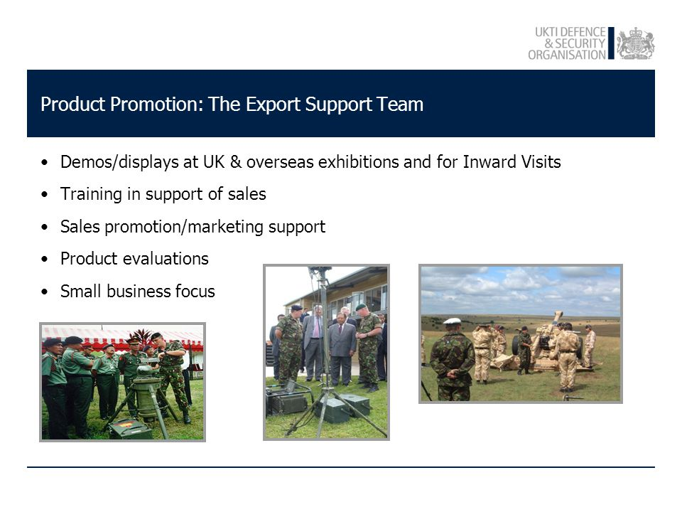 Product Promotion: The Export Support Team Demos/displays at UK & overseas exhibitions and for Inward Visits Training in support of sales Sales promotion/marketing support Product evaluations Small business focus