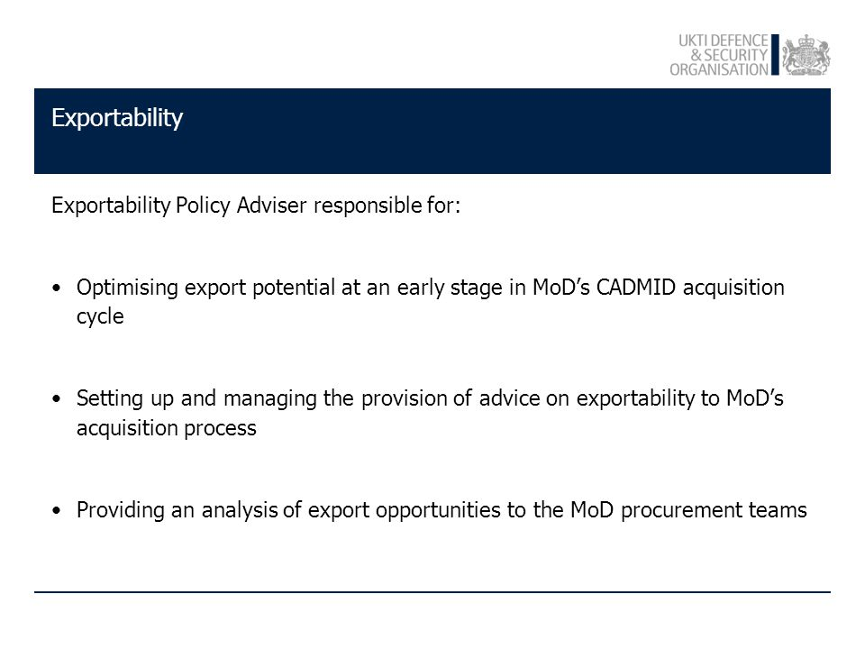 Exportability Exportability Policy Adviser responsible for: Optimising export potential at an early stage in MoD's CADMID acquisition cycle Setting up and managing the provision of advice on exportability to MoD's acquisition process Providing an analysis of export opportunities to the MoD procurement teams