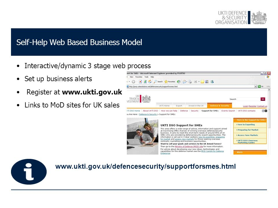 www.ukti.gov.uk/defencesecurity/supportforsmes.html Self-Help Web Based Business Model Interactive/dynamic 3 stage web process Set up business alerts Register at www.ukti.gov.uk Links to MoD sites for UK sales