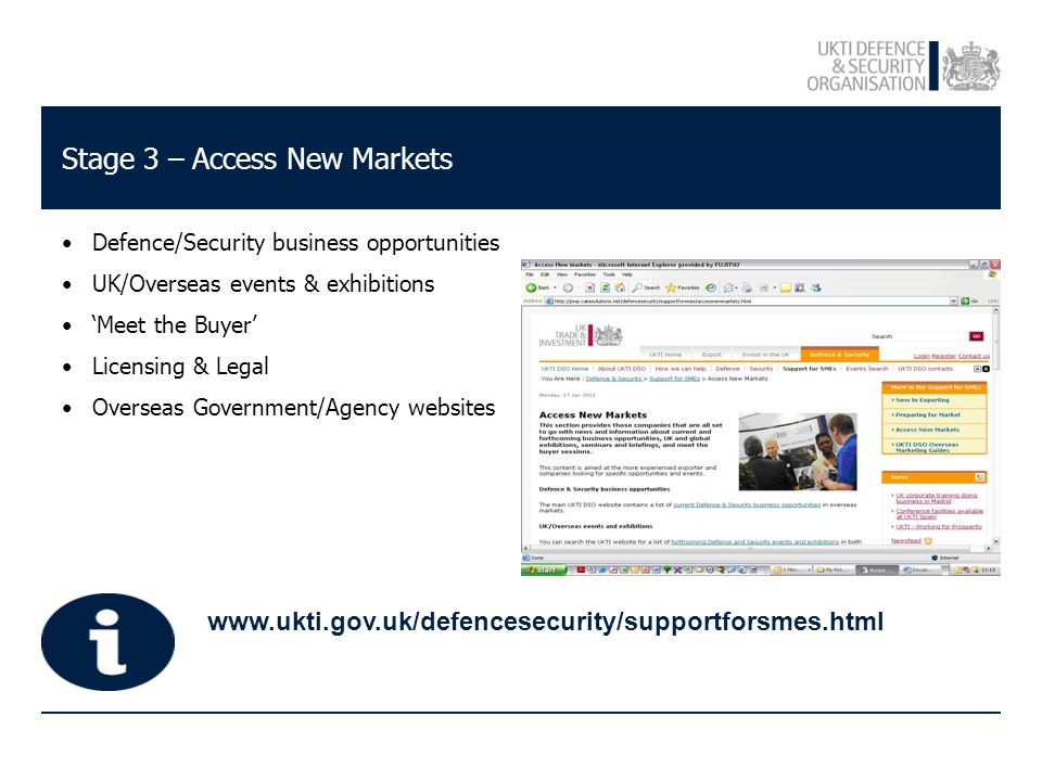 Stage 3 – Access New Markets Defence/Security business opportunities UK/Overseas events & exhibitions 'Meet the Buyer' Licensing & Legal Overseas Government/Agency websites www.ukti.gov.uk/defencesecurity/supportforsmes.html