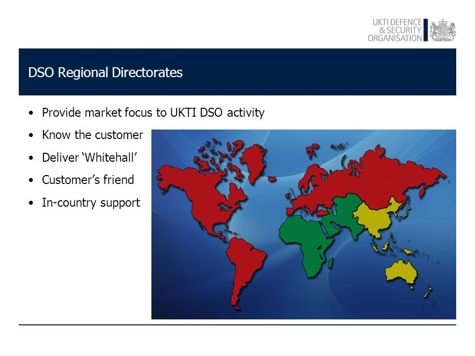 DSO Regional Directorates Provide market focus to UKTI DSO activity Know the customer Deliver 'Whitehall' Customer's friend In-country support