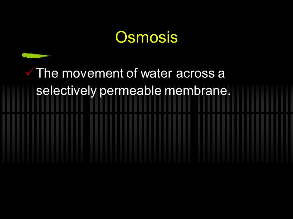 Osmosis The movement of water across a selectively permeable membrane.