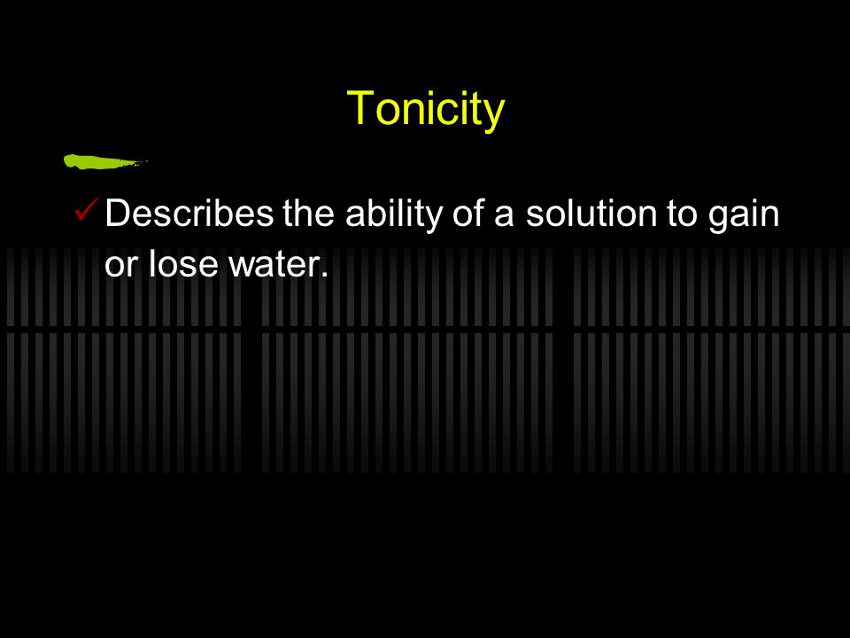 Tonicity Describes the ability of a solution to gain or lose water.