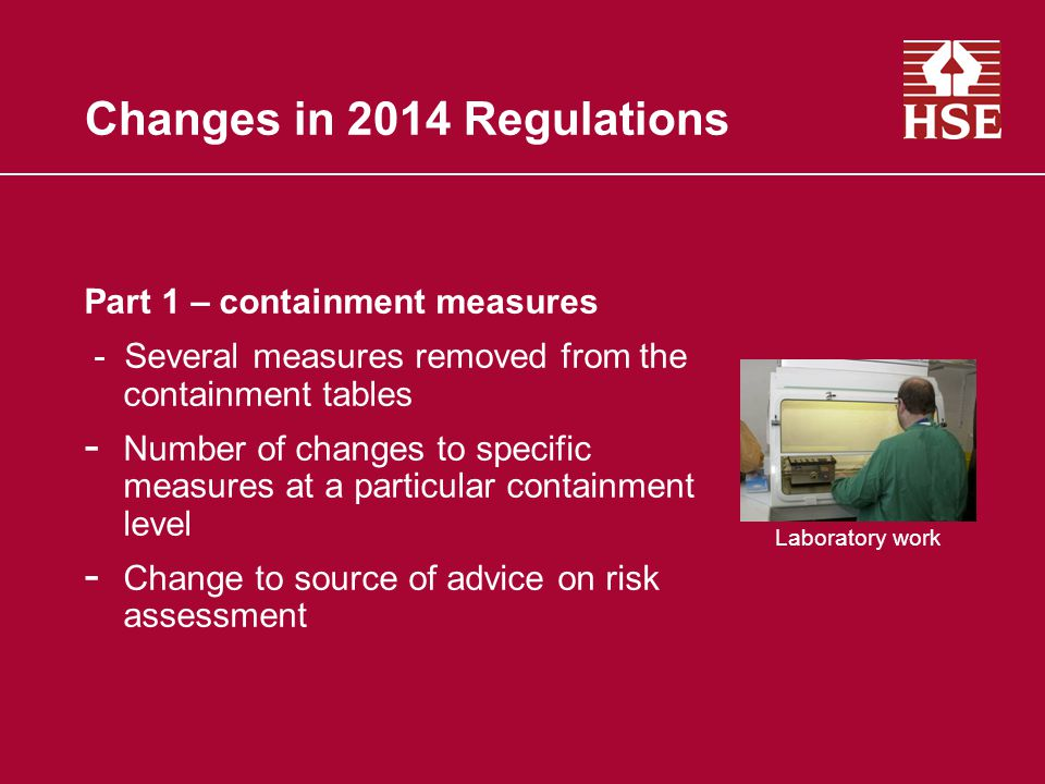 Changes in 2014 Regulations Part 1 – containment measures - Several measures removed from the containment tables - Number of changes to specific measures at a particular containment level - Change to source of advice on risk assessment Laboratory work