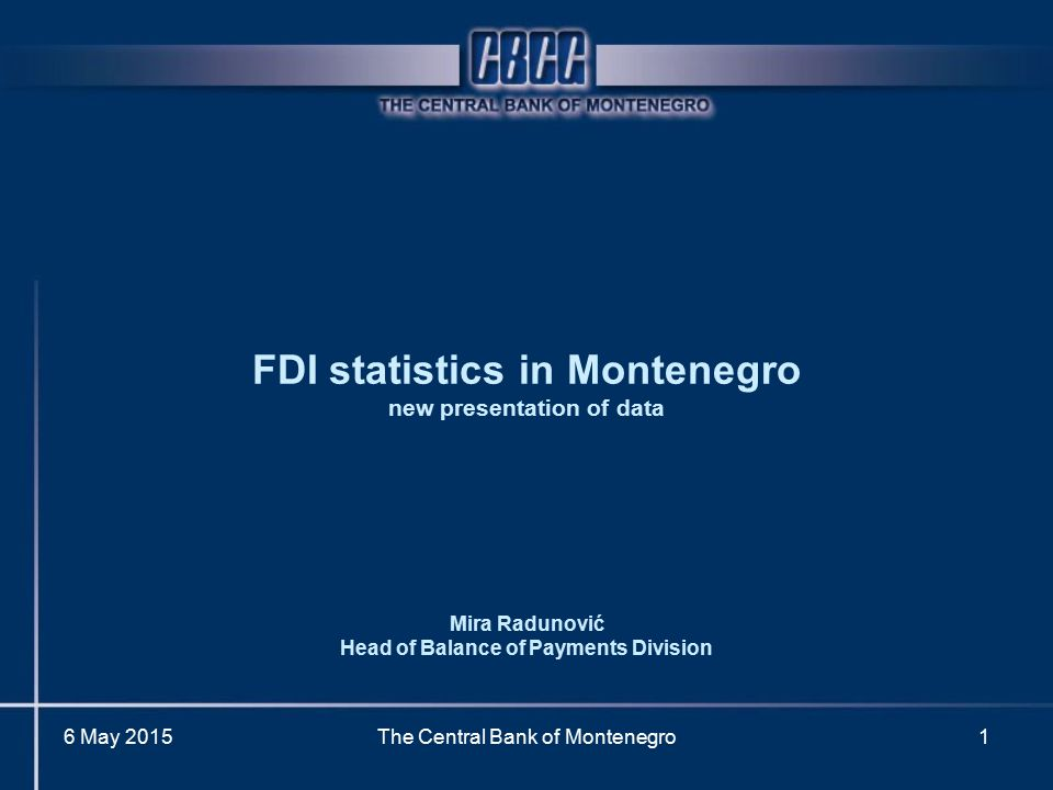 6 May 2015The Central Bank of Montenegro1 FDI statistics in Montenegro new presentation of data Mira Radunović Head of Balance of Payments Division