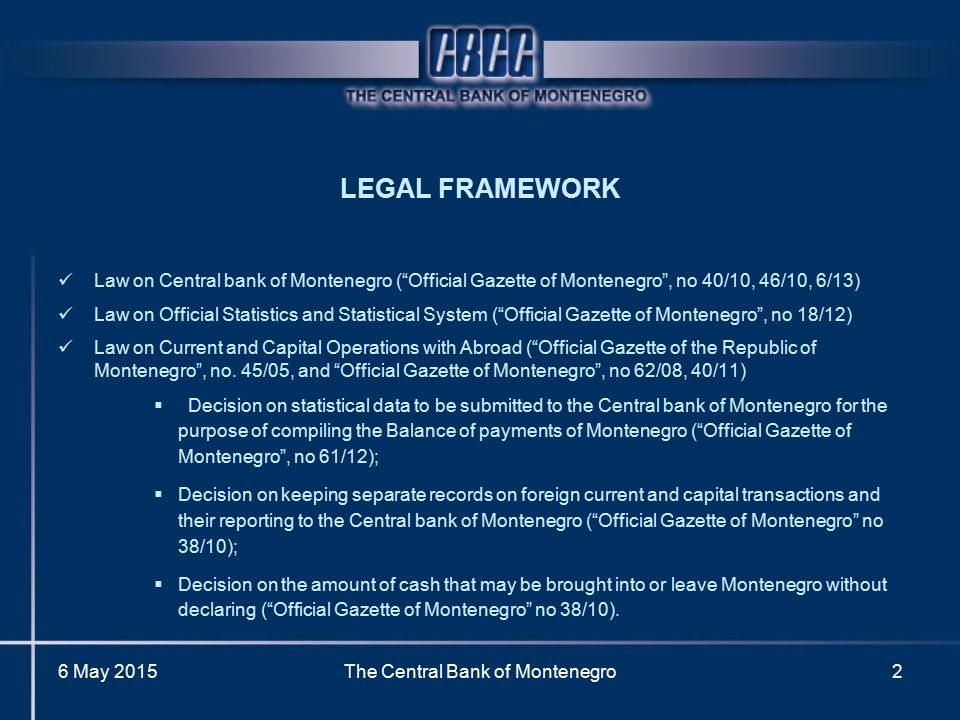 "LEGAL FRAMEWORK Law on Central bank of Montenegro (""Official Gazette of Montenegro"", no 40/10, 46/10, 6/13) Law on Official Statistics and Statistical"