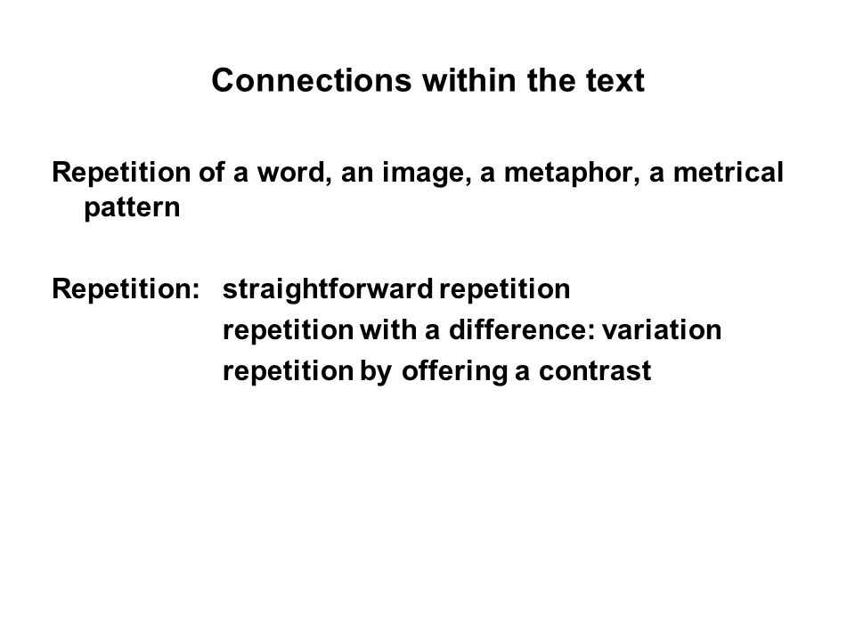 Connections within the text Repetition of a word, an image, a metaphor, a metrical pattern Repetition: straightforward repetition repetition with a difference: variation repetition by offering a contrast