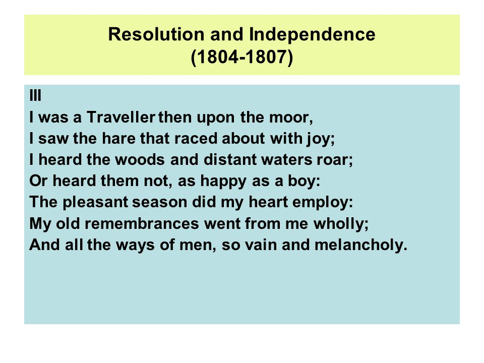 Resolution and Independence (1804-1807) III I was a Traveller then upon the moor, I saw the hare that raced about with joy; I heard the woods and distant waters roar; Or heard them not, as happy as a boy: The pleasant season did my heart employ: My old remembrances went from me wholly; And all the ways of men, so vain and melancholy.