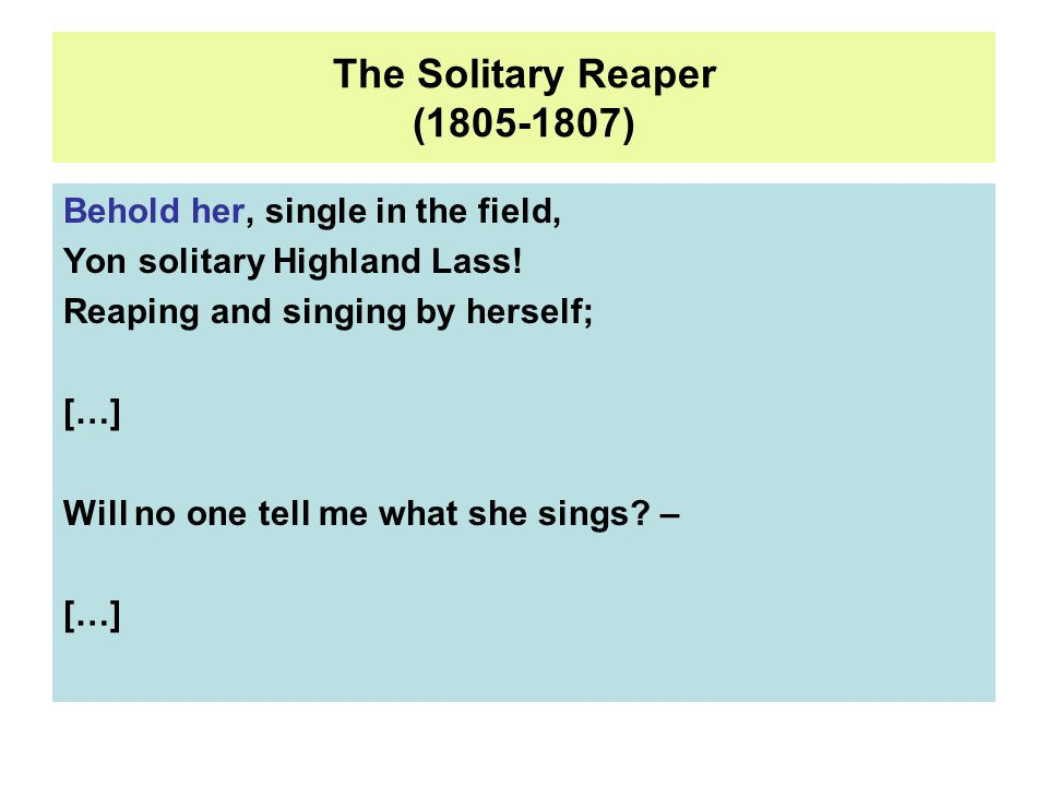 The Solitary Reaper (1805-1807) Behold her, single in the field, Yon solitary Highland Lass.
