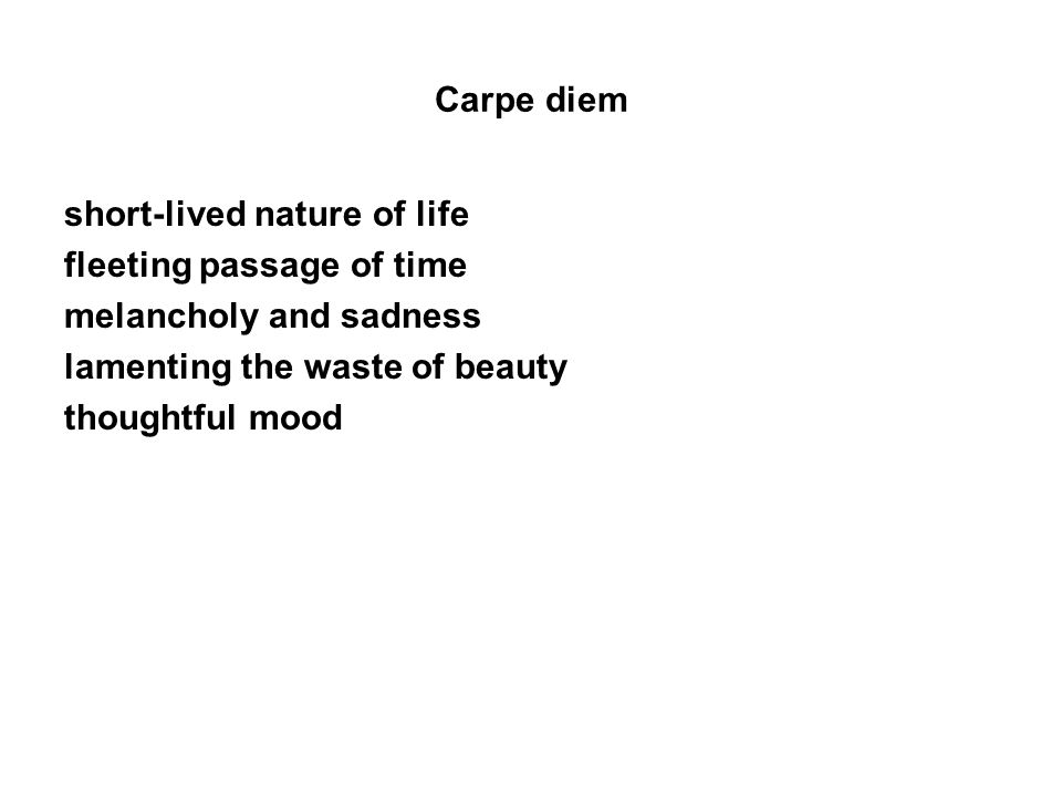 Carpe diem short-lived nature of life fleeting passage of time melancholy and sadness lamenting the waste of beauty thoughtful mood