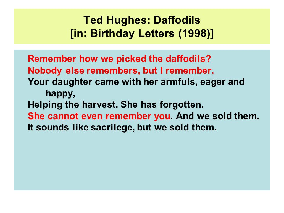 Ted Hughes: Daffodils [in: Birthday Letters (1998)] Remember how we picked the daffodils.