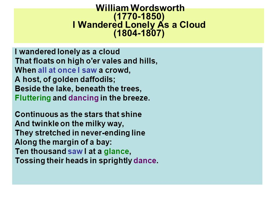 William Wordsworth (1770-1850) I Wandered Lonely As a Cloud (1804-1807) I wandered lonely as a cloud That floats on high o er vales and hills, When all at once I saw a crowd, A host, of golden daffodils; Beside the lake, beneath the trees, Fluttering and dancing in the breeze.