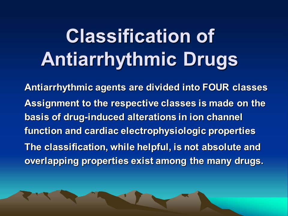 Classification of Antiarrhythmic Drugs Antiarrhythmic agents are divided into FOUR classes Assignment to the respective classes is made on the basis o