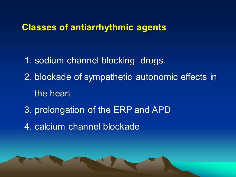 Classes of antiarrhythmic agents 1. sodium channel blocking drugs. 2. blockade of sympathetic autonomic effects in the heart 3. prolongation of the ER