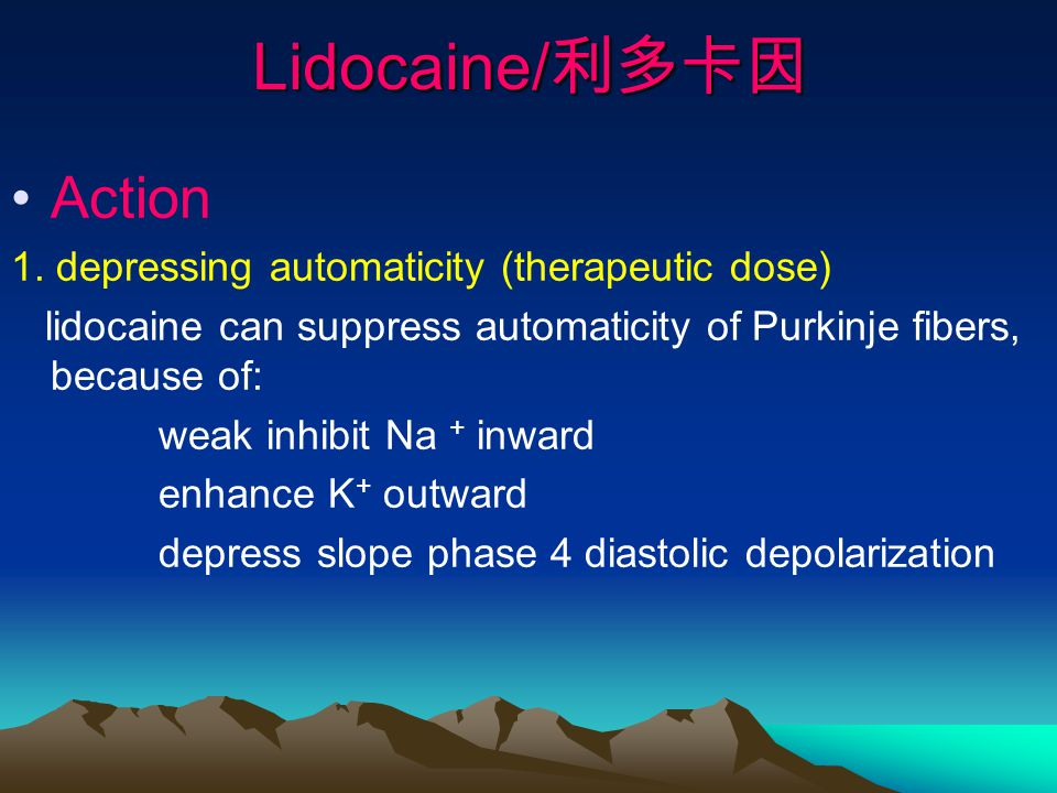 Lidocaine/ 利多卡因 Action 1. depressing automaticity (therapeutic dose) lidocaine can suppress automaticity of Purkinje fibers, because of: weak inhibit