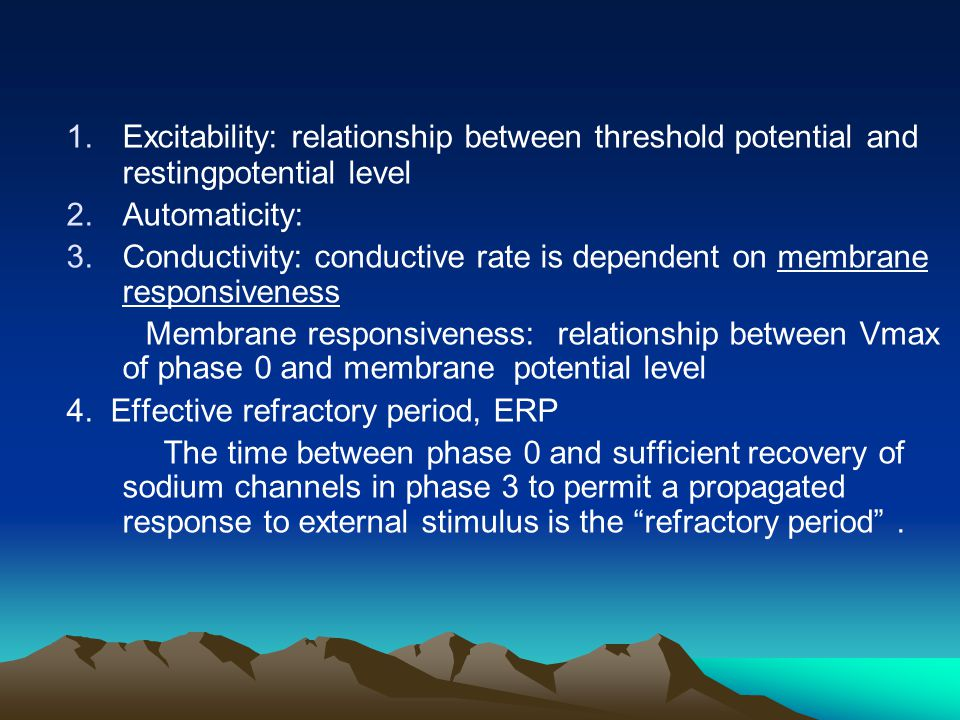 1.Excitability: relationship between threshold potential and restingpotential level 2.Automaticity: 3.Conductivity: conductive rate is dependent on me