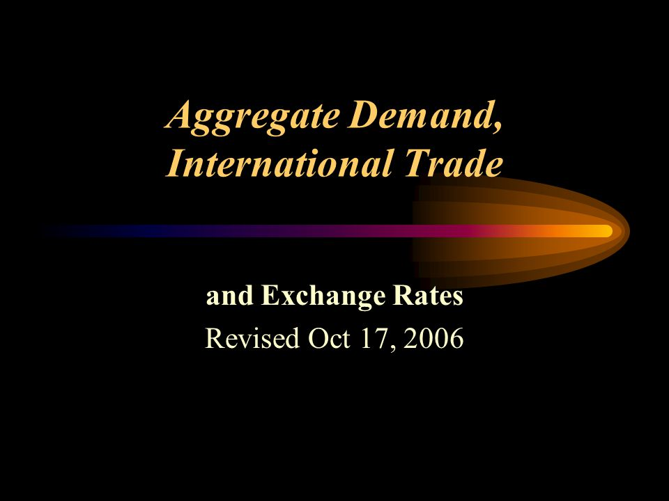 Aggregate Demand, International Trade and Exchange Rates Revised Oct 17, 2006