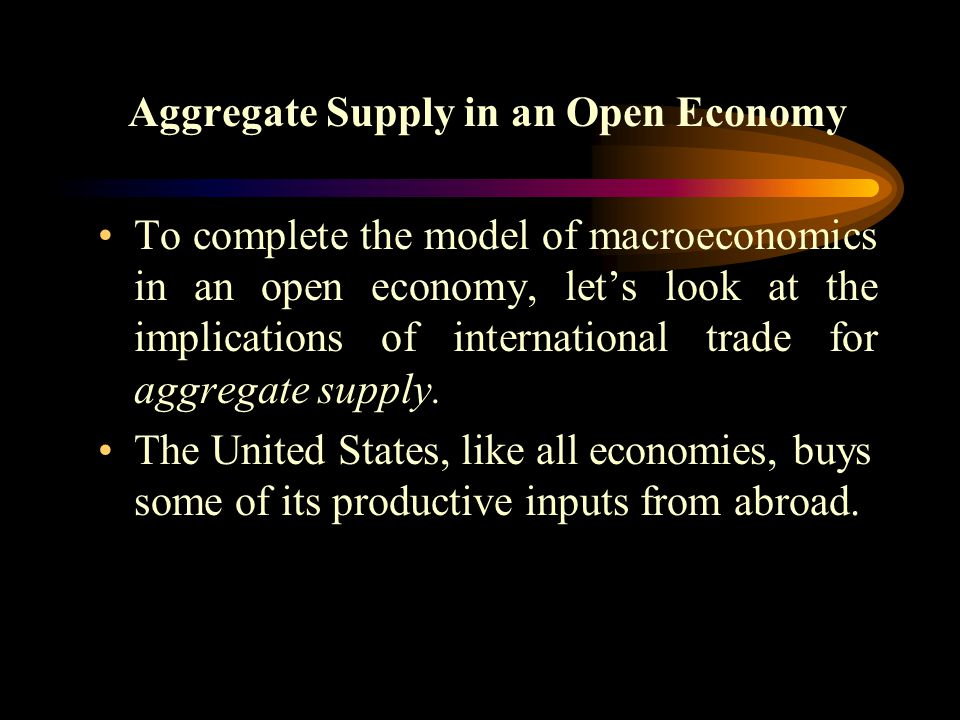 Aggregate Supply in an Open Economy To complete the model of macroeconomics in an open economy, let's look at the implications of international trade