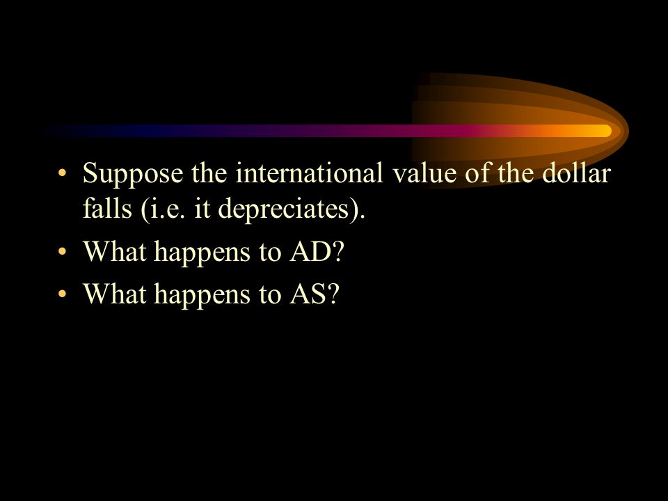 Suppose the international value of the dollar falls (i.e. it depreciates). What happens to AD? What happens to AS?